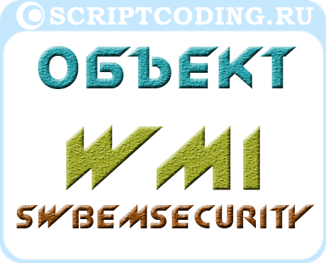 Объект WMI SWbemSecurity